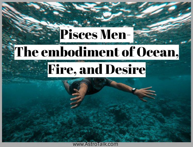 Pisces Men- The embodiment of Ocean, Fire, and Desire